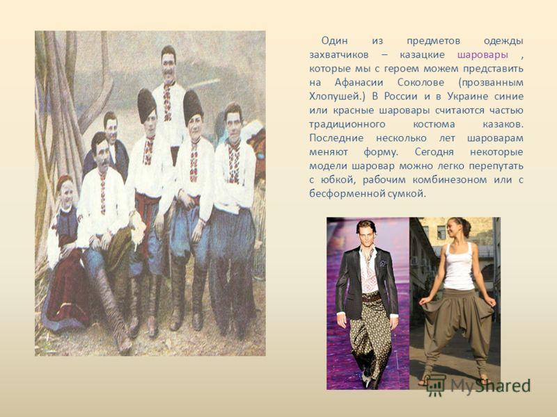 Один из предметов одежды захватчиков – казацкие шаровары, которые мы с героем можем представить на Афанасии Соколове (прозванным Хлопушей.) В России и в Украине синие или красные шаровары считаются частью традиционного костюма казаков. Последние неск
