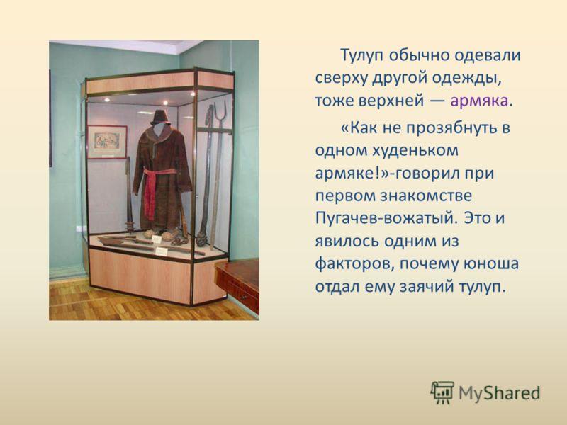 Тулуп обычно одевали сверху другой одежды, тоже верхней армяка. «Как не прозябнуть в одном худеньком армяке!»-говорил при первом знакомстве Пугачев-вожатый. Это и явилось одним из факторов, почему юноша отдал ему заячий тулуп.