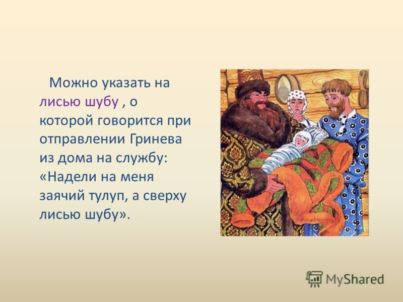Можно указать на лисью шубу, о которой говорится при отправлении Гринева из дома на службу: «Надели на меня заячий тулуп, а сверху лисью шубу».