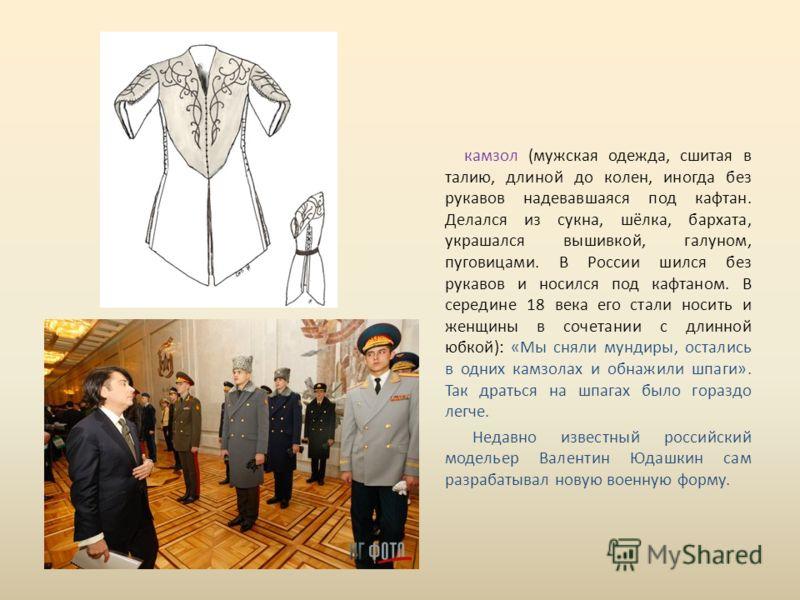 камзол (мужская одежда, сшитая в талию, длиной до колен, иногда без рукавов надевавшаяся под кафтан. Делался из сукна, шёлка, бархата, украшался вышивкой, галуном, пуговицами. В России шился без рукавов и носился под кафтаном. В середине 18 века его
