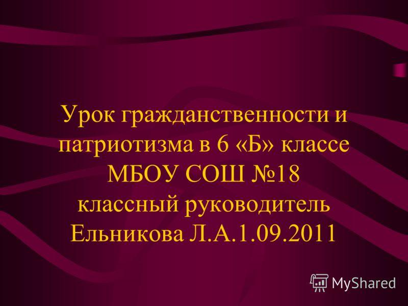 Урок гражданственности и патриотизма в 6 «Б» классе МБОУ СОШ 18 классный руководитель Ельникова Л.А.1.09.2011