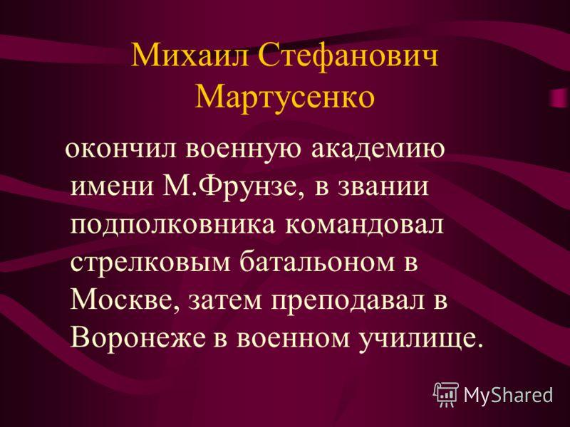 Михаил Стефанович Мартусенко окончил военную академию имени М.Фрунзе, в звании подполковника командовал стрелковым батальоном в Москве, затем преподавал в Воронеже в военном училище.