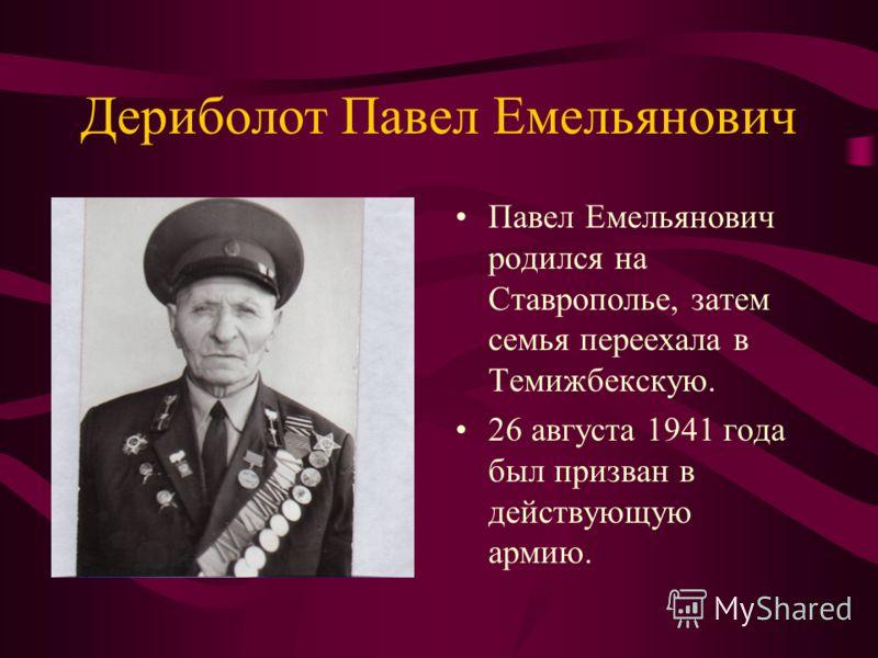 Дериболот Павел Емельянович Павел Емельянович родился на Ставрополье, затем семья переехала в Темижбекскую. 26 августа 1941 года был призван в действующую армию.