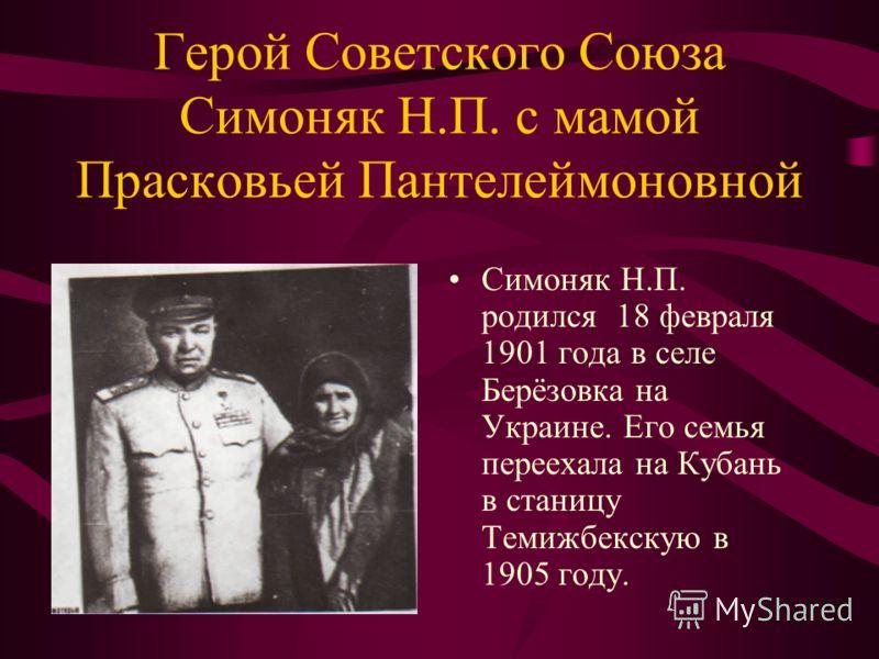 Герой Советского Союза Симоняк Н.П. с мамой Прасковьей Пантелеймоновной Симоняк Н.П. родился 18 февраля 1901 года в селе Берёзовка на Украине. Его семья переехала на Кубань в станицу Темижбекскую в 1905 году.