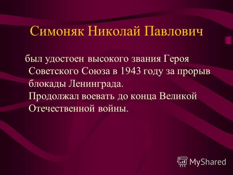 Симоняк Николай Павлович был удостоен высокого звания Героя Советского Союза в 1943 году за прорыв блокады Ленинграда. Продолжал воевать до конца Великой Отечественной войны.
