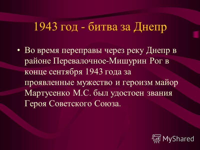 1943 год - битва за Днепр Во время переправы через реку Днепр в районе Перевалочное-Мишурин Рог в конце сентября 1943 года за проявленные мужество и героизм майор Мартусенко М.С. был удостоен звания Героя Советского Союза.