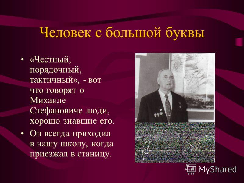 Человек с большой буквы «Честный, порядочный, тактичный», - вот что говорят о Михаиле Стефановиче люди, хорошо знавшие его. Он всегда приходил в нашу школу, когда приезжал в станицу.