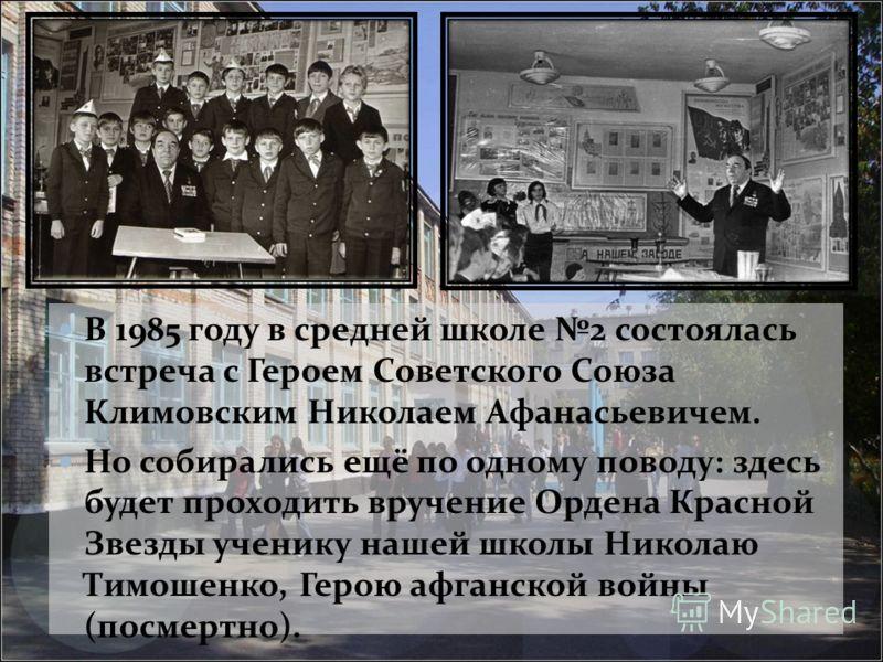 В 1985 году в средней школе 2 состоялась встреча с Героем Советского Союза Климовским Николаем Афанасьевичем. Но собирались ещё по одному поводу: здесь будет проходить вручение Ордена Красной Звезды ученику нашей школы Николаю Тимошенко, Герою афганс