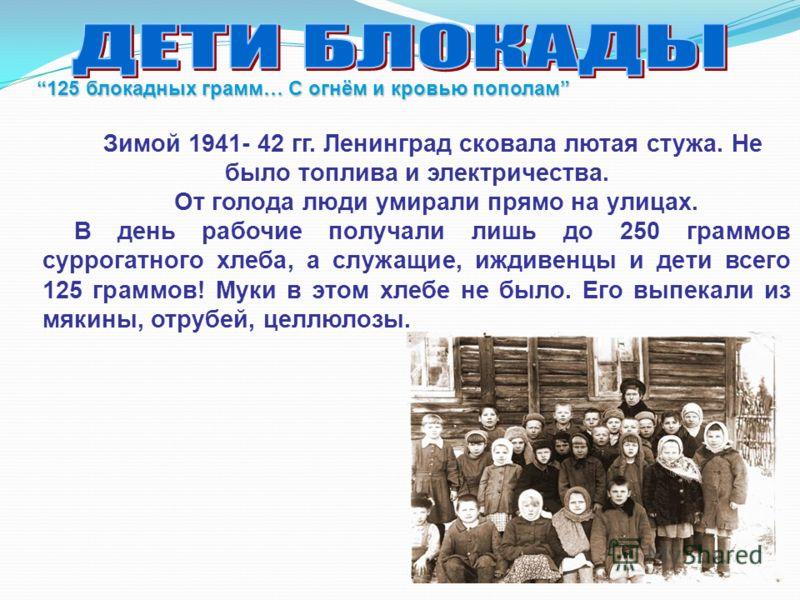 Зимой 1941- 42 гг. Ленинград сковала лютая стужа. Не было топлива и электричества. От голода люди умирали прямо на улицах. В день рабочие получали лишь до 250 граммов суррогатного хлеба, а служащие, иждивенцы и дети всего 125 граммов! Муки в этом хле