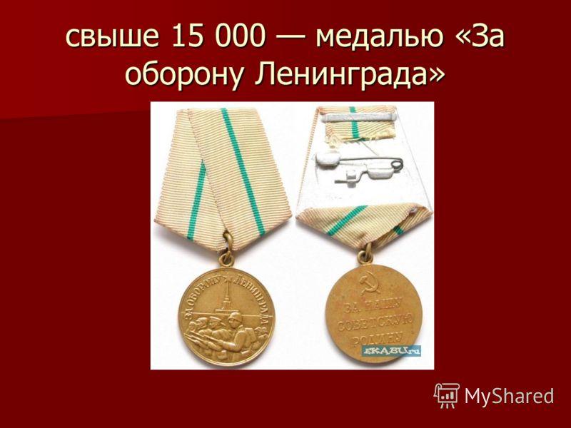свыше 15 000 медалью «За оборону Ленинграда»