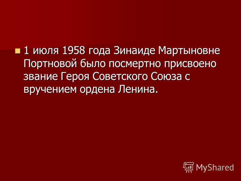 1 июля 1958 года Зинаиде Мартыновне Портновой было посмертно присвоено звание Героя Советского Союза с вручением ордена Ленина. 1 июля 1958 года Зинаиде Мартыновне Портновой было посмертно присвоено звание Героя Советского Союза с вручением ордена Ле