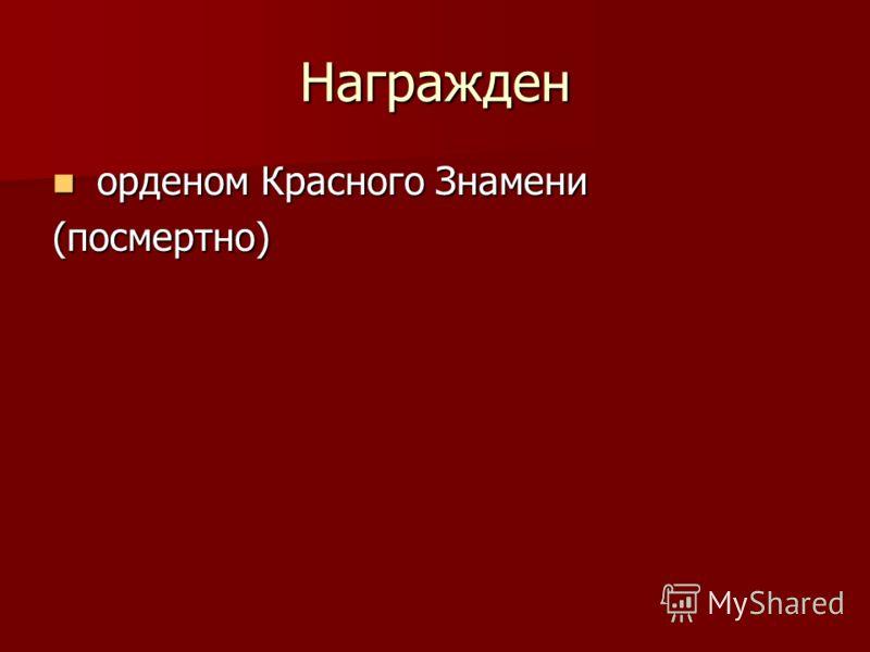 Награжден орденом Красного Знамени орденом Красного Знамени(посмертно)