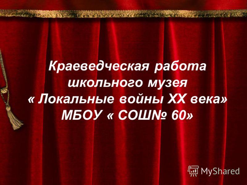 Краеведческая работа школьного музея « Локальные войны ХХ века» МБОУ « СОШ 60»