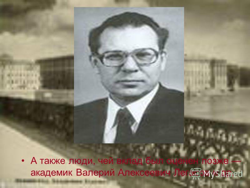 А также люди, чей вклад был оценен позже академик Валерий Алексеевич Легасов и др.