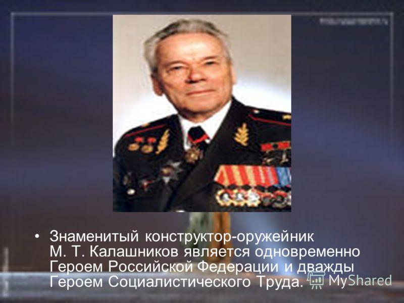 Знаменитый конструктор-оружейник М. Т. Калашников является одновременно Героем Российской Федерации и дважды Героем Социалистического Труда.