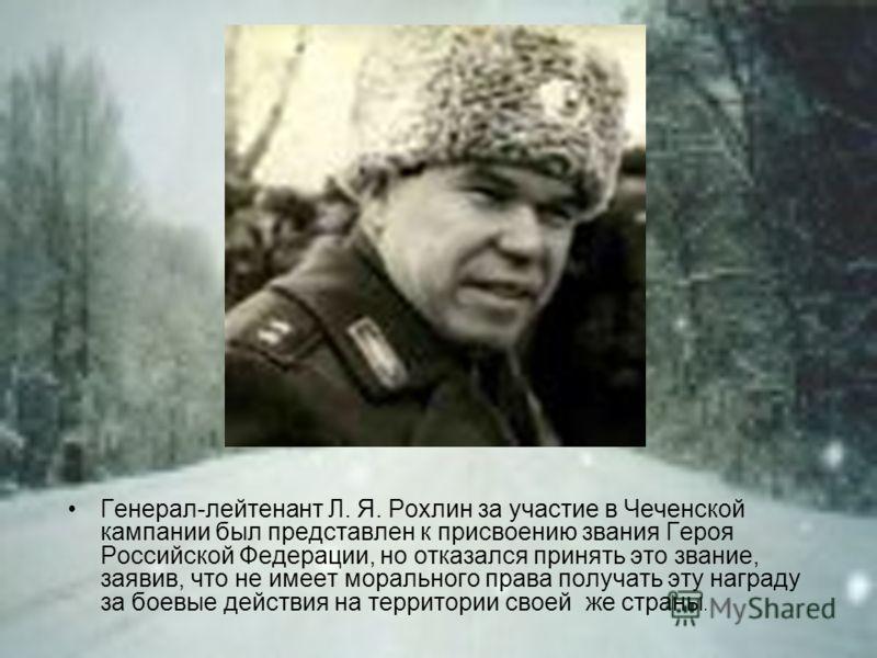 Генерал-лейтенант Л. Я. Рохлин за участие в Чеченской кампании был представлен к присвоению звания Героя Российской Федерации, но отказался принять это звание, заявив, что не имеет морального права получать эту награду за боевые действия на территори
