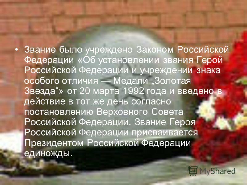Звание было учреждено Законом Российской Федерации «Об установлении звания Герой Российской Федерации и учреждении знака особого отличия Медали Золотая Звезда» от 20 марта 1992 года и введено в действие в тот же день согласно постановлению Верховного