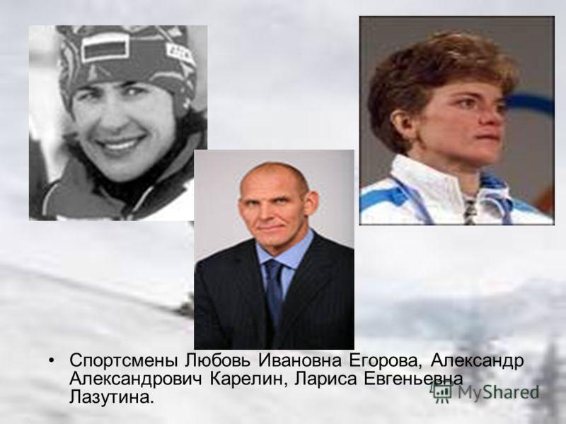 Спортсмены Любовь Ивановна Егорова, Александр Александрович Карелин, Лариса Евгеньевна Лазутина.