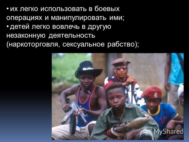 их легко использовать в боевых операциях и манипулировать ими; детей легко вовлечь в другую незаконную деятельность (наркоторговля, сексуальное рабство);