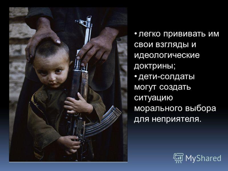 легко прививать им свои взгляды и идеологические доктрины; дети-солдаты могут создать ситуацию морального выбора для неприятеля.