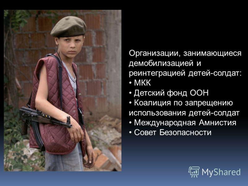 Организации, занимающиеся демобилизацией и реинтеграцией детей-солдат: МКК Детский фонд ООН Коалиция по запрещению использования детей-солдат Международная Амнистия Совет Безопасности