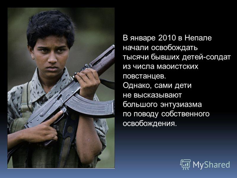 В январе 2010 в Непале начали освобождать тысячи бывших детей-солдат из числа маоистских повстанцев. Однако, сами дети не высказывают большого энтузиазма по поводу собственного освобождения.