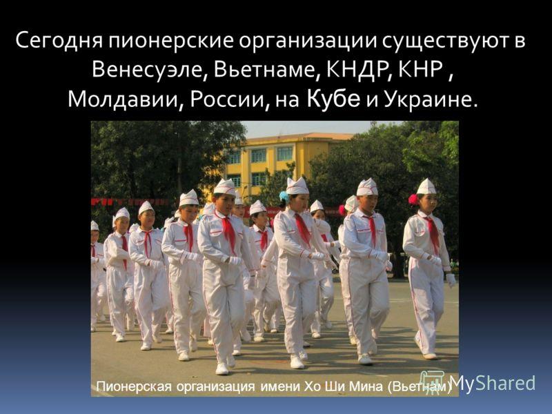 Сегодня пионерские организации существуют в Венесуэле, Вьетнаме, КНДР, КНР, Молдавии, России, на Кубе и Украине. Пионерская организация имени Хо Ши Мина (Вьетнам)