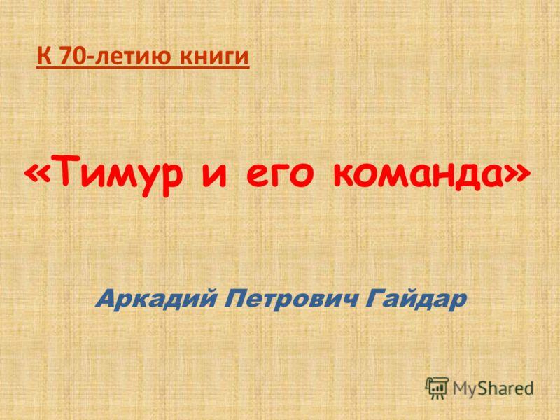 «Тимур и его команда» Аркадий Петрович Гайдар К 70-летию книги
