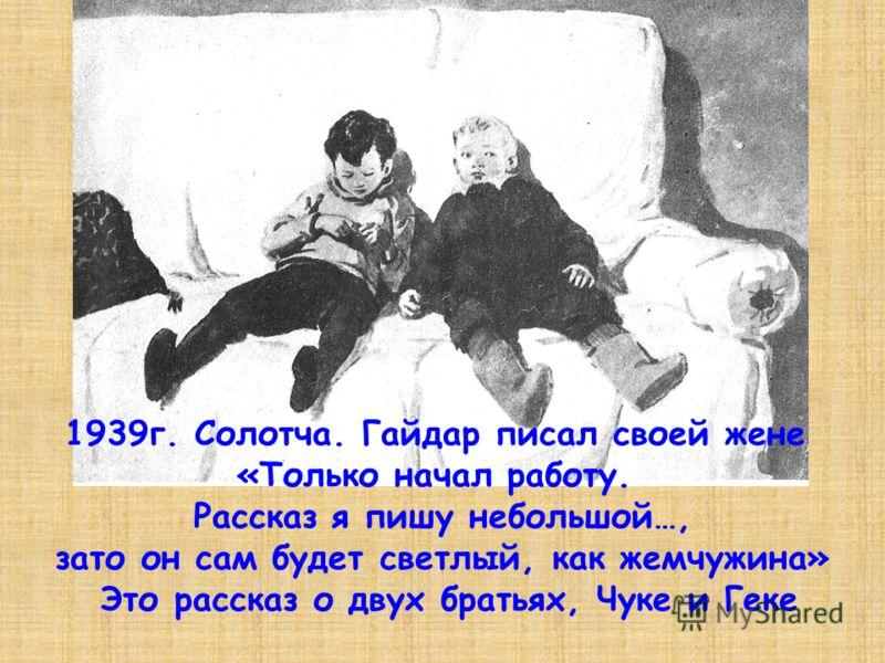 1939г. Солотча. Гайдар писал своей жене «Только начал работу. Рассказ я пишу небольшой…, зато он сам будет светлый, как жемчужина» Это рассказ о двух братьях, Чуке и Геке