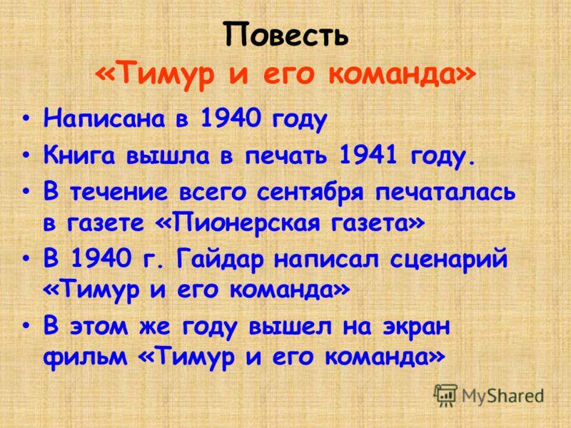 Повесть «Тимур и его команда» Написана в 1940 году Книга вышла в печать 1941 году. В течение всего сентября печаталась в газете «Пионерская газета» В 1940 г. Гайдар написал сценарий «Тимур и его команда» В этом же году вышел на экран фильм «Тимур и е