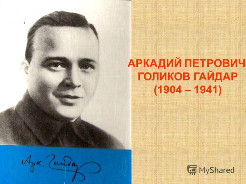 АРКАДИЙ ПЕТРОВИЧ ГОЛИКОВ ГАЙДАР (1904 – 1941)