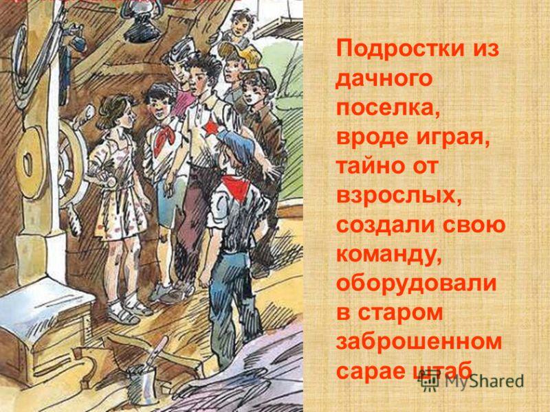 Подростки из дачного поселка, вроде играя, тайно от взрослых, создали свою команду, оборудовали в старом заброшенном сарае штаб