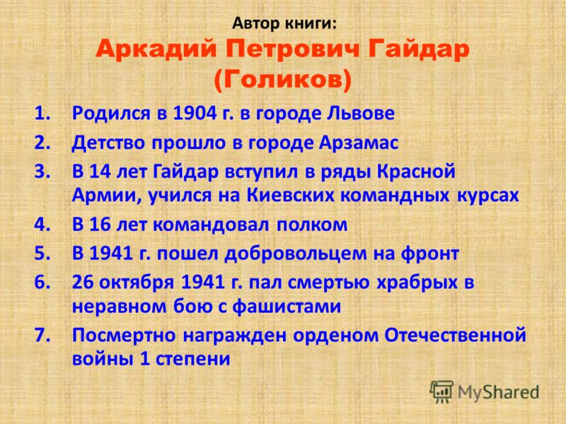 Автор книги: Аркадий Петрович Гайдар (Голиков) 1.Родился в 1904 г. в городе Львове 2.Детство прошло в городе Арзамас 3.В 14 лет Гайдар вступил в ряды Красной Армии, учился на Киевских командных курсах 4.В 16 лет командовал полком 5.В 1941 г. пошел до