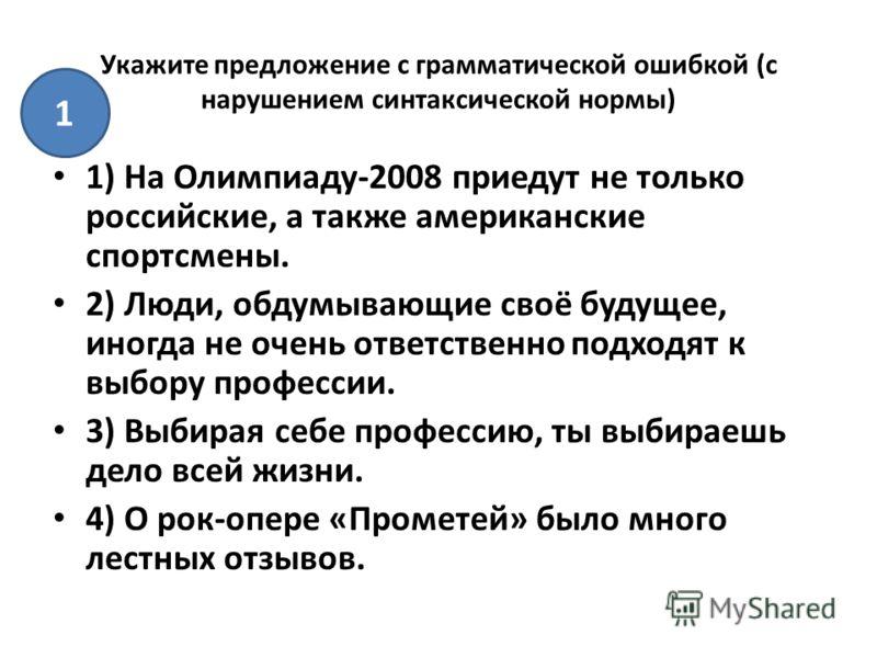 Укажите предложение с грамматической ошибкой (с нарушением синтаксической нормы) 1) На Олимпиаду-2008 приедут не только российские, а также американские спортсмены. 2) Люди, обдумывающие своё будущее, иногда не очень ответственно подходят к выбору пр