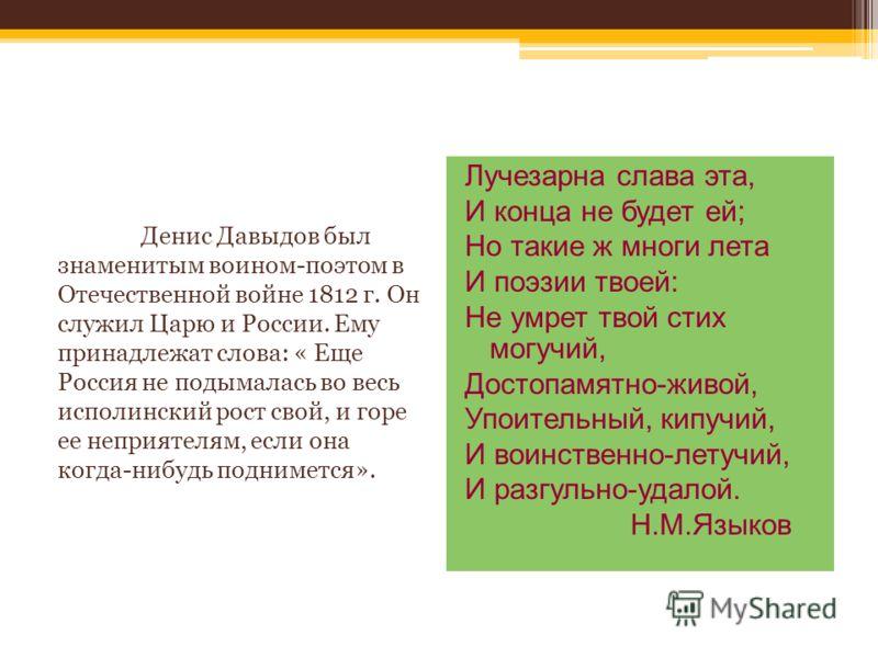 Денис Давыдов был знаменитым воином-поэтом в Отечественной войне 1812 г. Он служил Царю и России. Ему принадлежат слова: « Еще Россия не подымалась во весь исполинский рост свой, и горе ее неприятелям, если она когда-нибудь поднимется». Лучезарна сла