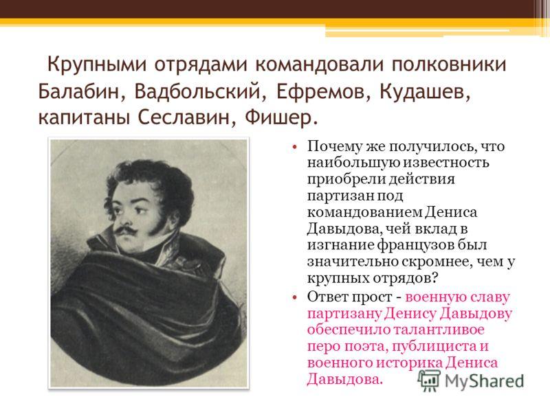Крупными отрядами командовали полковники Балабин, Вадбольский, Ефремов, Кудашев, капитаны Сеславин, Фишер. Почему же получилось, что наибольшую известность приобрели действия партизан под командованием Дениса Давыдова, чей вклад в изгнание французов