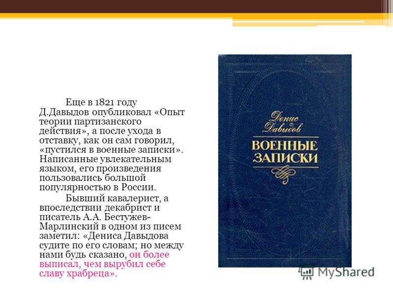 Еще в 1821 году Д.Давыдов опубликовал «Опыт теории партизанского действия», а после ухода в отставку, как он сам говорил, «пустился в военные записки». Написанные увлекательным языком, его произведения пользовались большой популярностью в России. Быв