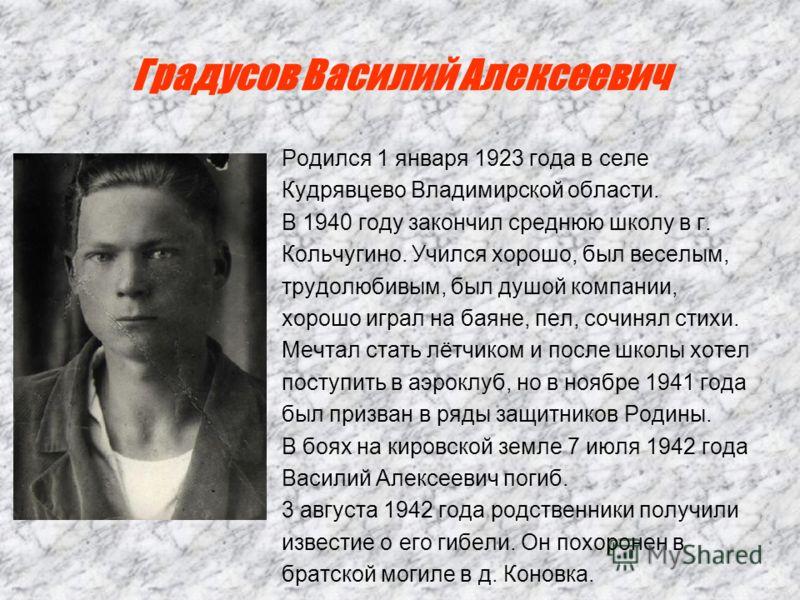 Градусов Василий Алексеевич Родился 1 января 1923 года в селе Кудрявцево Владимирской области. В 1940 году закончил среднюю школу в г. Кольчугино. Учился хорошо, был веселым, трудолюбивым, был душой компании, хорошо играл на баяне, пел, сочинял стихи
