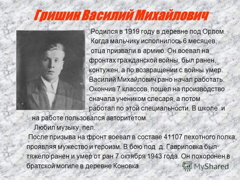 Гришин Василий Михайлович Родился в 1919 году в деревне под Орлом. Когда мальчику исполнилось 6 месяцев, отца призвали в армию. Он воевал на фронтах гражданской войны, был ранен, контужен, а по возвращении с войны умер. Василий Михайлович рано начал
