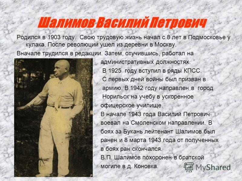 Шалимов Василий Петрович Родился в 1903 году. Свою трудовую жизнь начал с 8 лет в Подмосковье у кулака. После революции ушел из деревни в Москву. Вначале трудился в редакции. Затем, отучившись, работал на административных должностях. В 1925 году всту