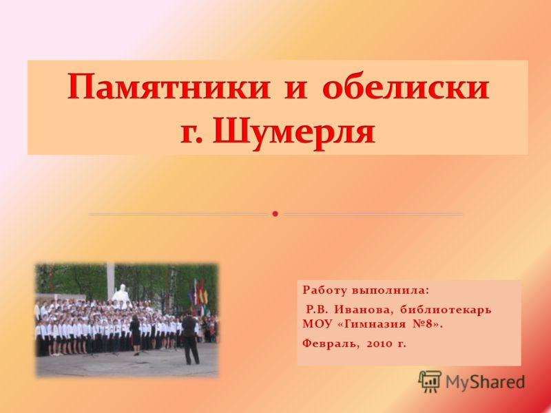 Работу выполнила: Р.В. Иванова, библиотекарь МОУ «Гимназия 8». Февраль, 2010 г.