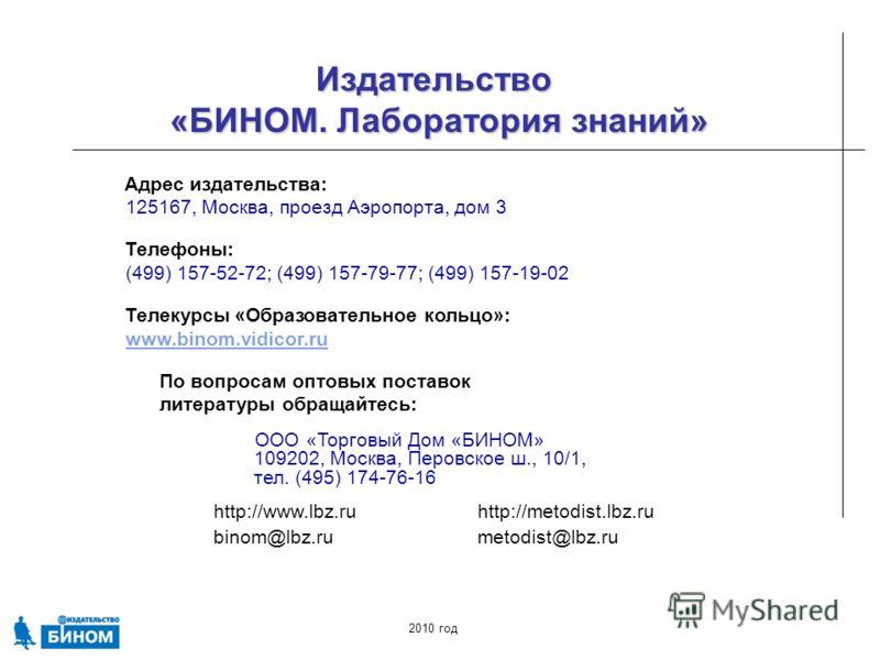http://www.lbz.ruhttp://metodist.lbz.ru binom@lbz.rumetodist@lbz.ru Издательство «БИНОМ. Лаборатория знаний» 2010 год Адрес издательства: 125167, Москва, проезд Аэропорта, дом 3 Телефоны: (499) 157-52-72; (499) 157-79-77; (499) 157-19-02 Телекурсы «О