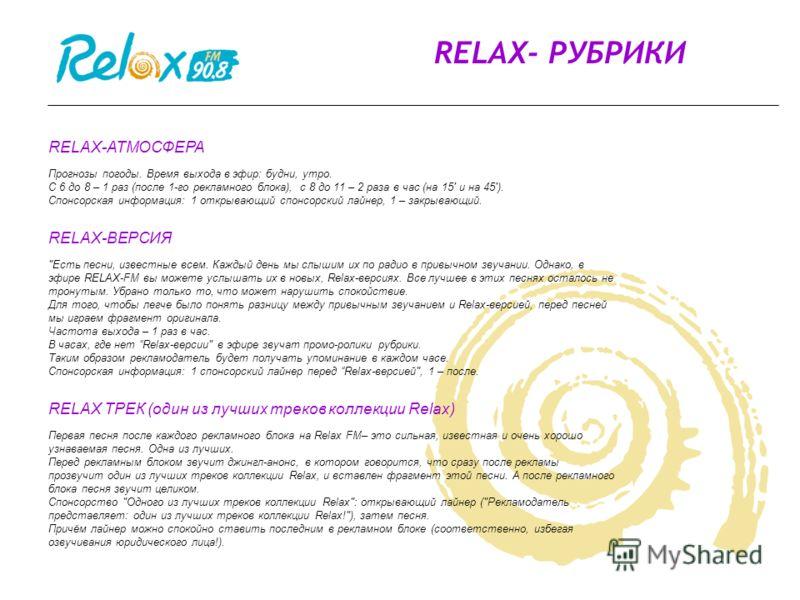RELAX- РУБРИКИ RELAX-АТМОСФЕРА Прогнозы погоды. Время выхода в эфир: будни, утро. С 6 до 8 – 1 раз (после 1-го рекламного блока), с 8 до 11 – 2 раза в час (на 15' и на 45'). Спонсорская информация: 1 открывающий спонсорский лайнер, 1 – закрывающий. R