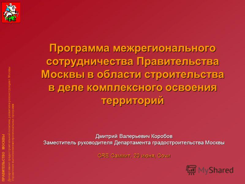 ПРАВИТЕЛЬСТВО МОСКВЫ Департамент градостроительной политики, развития и реконструкции г. Москвы Управление выполнения межрегиональных программ Программа межрегионального сотрудничества Правительства Москвы в области строительства в деле комплексного