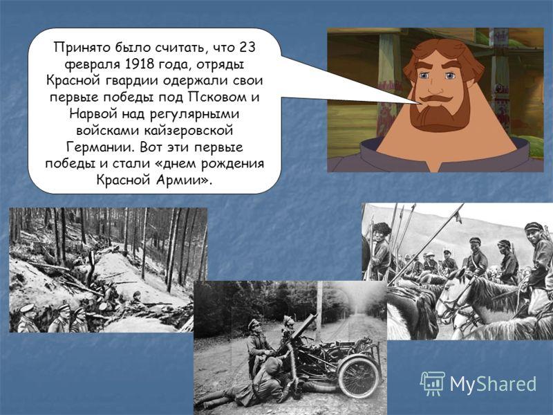 Принято было считать, что 23 февраля 1918 года, отряды Красной гвардии одержали свои первые победы под Псковом и Нарвой над регулярными войсками кайзеровской Германии. Вот эти первые победы и стали «днем рождения Красной Армии».