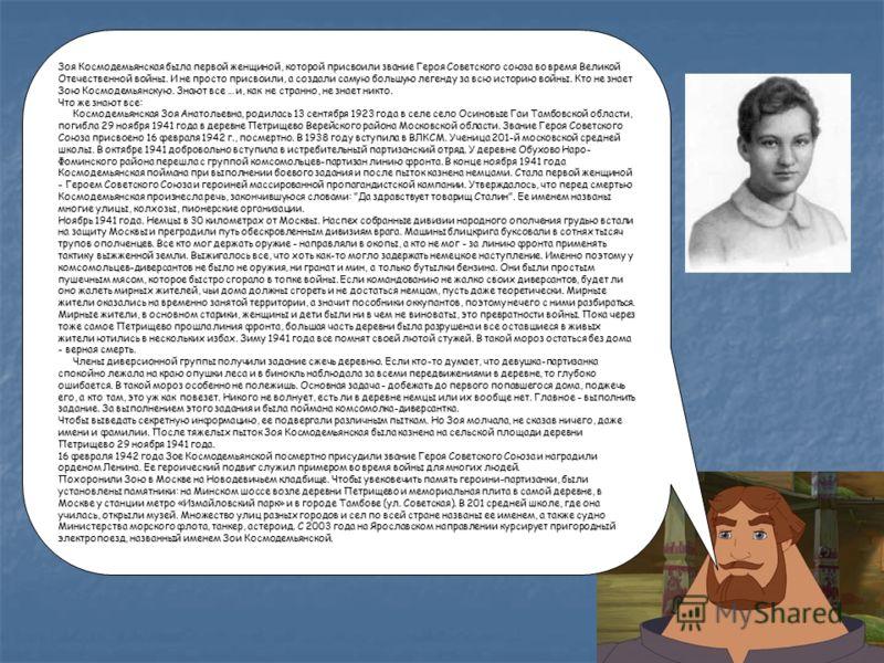 Зоя Космодемьянская была первой женщиной, которой присвоили звание Героя Советского союза во время Великой Отечественной войны. И не просто присвоили, а создали самую большую легенду за всю историю войны. Кто не знает Зою Космодемьянскую. Знают все …