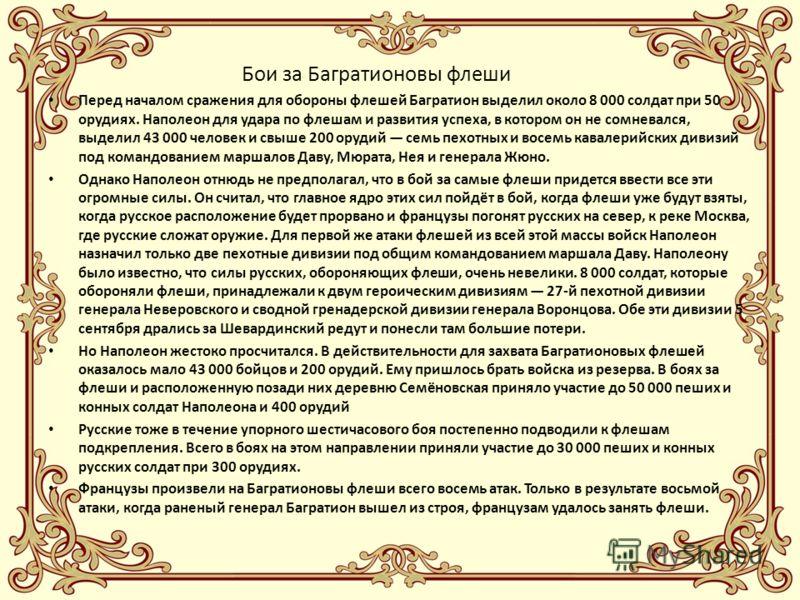 Бои за Багратионовы флеши Перед началом сражения для обороны флешей Багратион выделил около 8 000 солдат при 50 орудиях. Наполеон для удара по флешам и развития успеха, в котором он не сомневался, выделил 43 000 человек и свыше 200 орудий семь пехотн