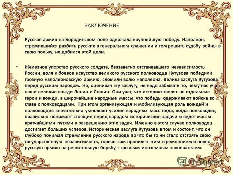 ЗАКЛЮЧЕНИЕ Русская армия на Бородинском поле одержала крупнейшую победу. Наполеон, стремившийся разбить русских в генеральном сражении и тем решить судьбу войны в свою пользу, не добился этой цели. Железное упорство русского солдата, беззаветно отста