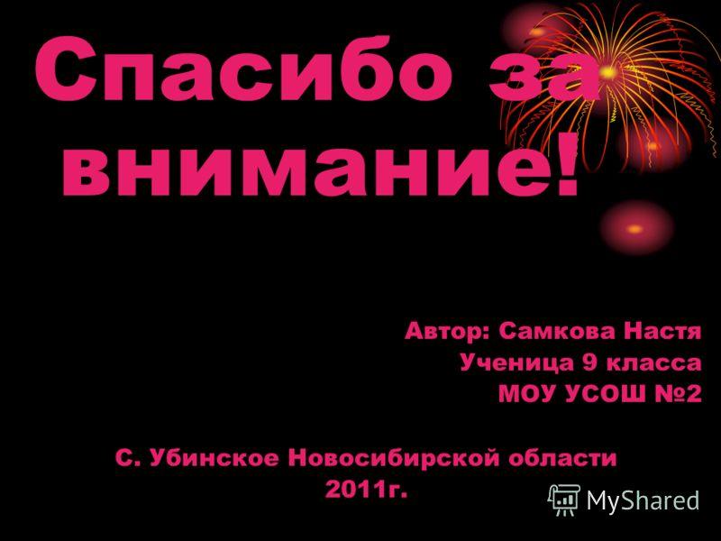 Спасибо за внимание! Автор: Самкова Настя Ученица 9 класса МОУ УСОШ 2 С. Убинское Новосибирской области 2011г.