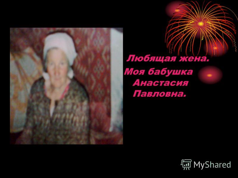 Любящая жена. Моя бабушка Анастасия Павловна.